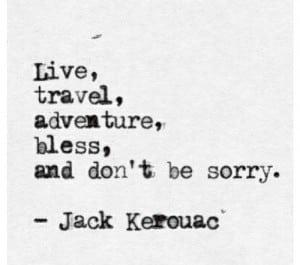 """""""Vivez, voyagez, aventure-vous, bénissez, et ne soyez pas désolés"""""""